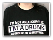 I'm not an alchoholic, I'm a drunk. Alcoholics go to meetings.