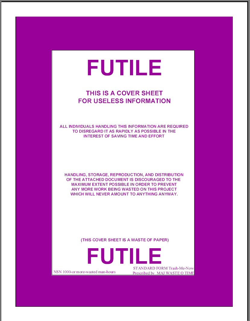 Futile - This is a cover sheet for useless information / All individuals handling this information are required to disregard it as rapidly as possible in the interest of saving time and effort